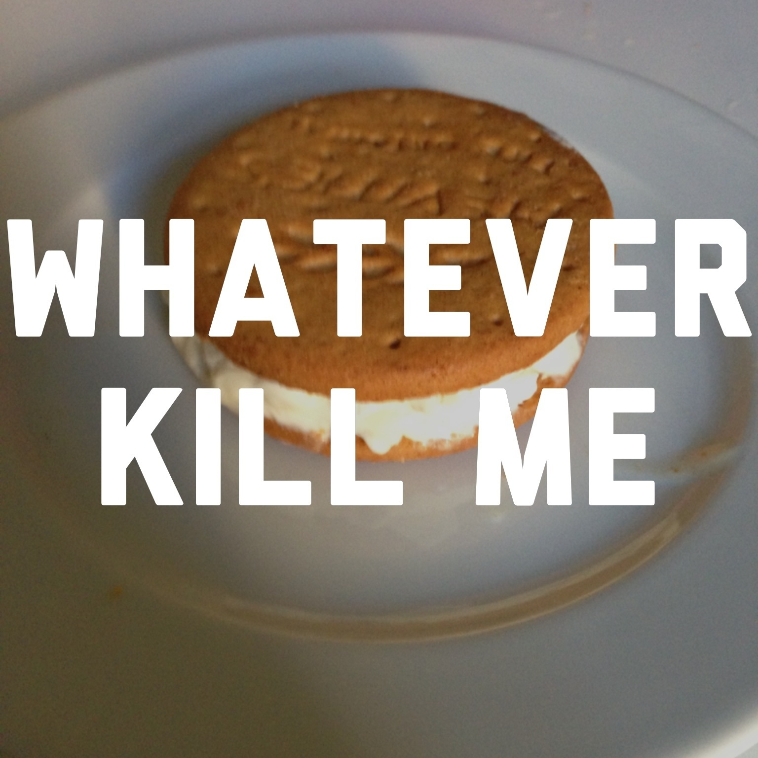 whatever, kill me